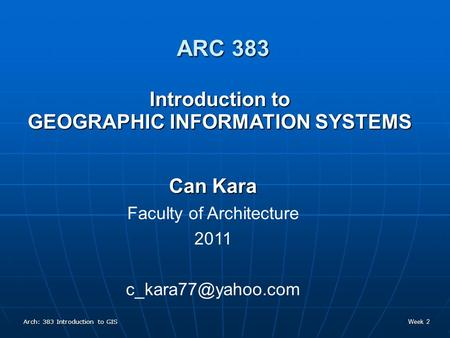 Arch: 383 Introduction to GIS Week 2 Introduction to GEOGRAPHIC INFORMATION SYSTEMS Can Kara Faculty of Architecture 2011 ARC 383.