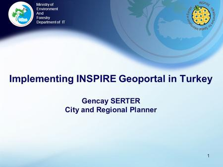 Implementing INSPIRE Geoportal in Turkey Gencay SERTER City and Regional Planner 1 Ministry of Environment And Forestry Department of IT.