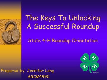 The Keys To Unlocking A Successful Roundup State 4-H Roundup Orientation Prepared by: Jennifer Long AGCM4990.