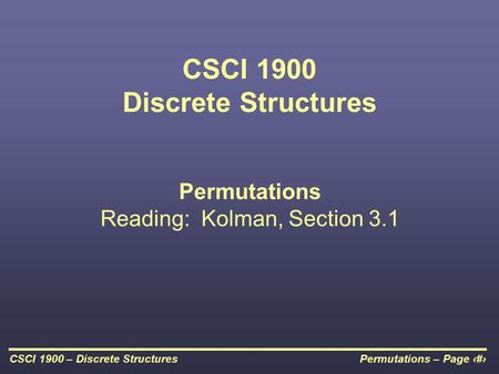 Permutations – Page 1CSCI 1900 – Discrete Structures CSCI 1900 Discrete Structures Permutations Reading: Kolman, Section 3.1.