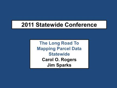 2011 Statewide Conference The Long Road To Mapping Parcel Data Statewide Carol O. Rogers Jim Sparks.