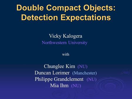 Double Compact Objects: Detection Expectations Vicky Kalogera Northwestern University with Chunglee Kim (NU) Duncan Lorimer (Manchester) Philippe Grandclement.