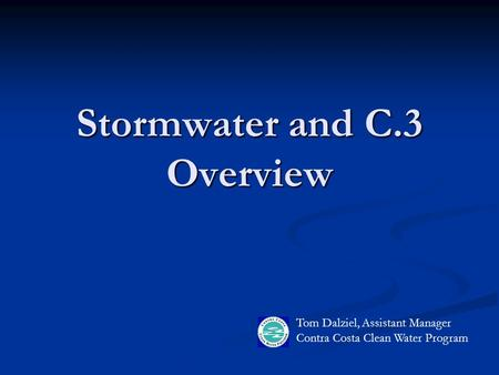 Stormwater and C.3 Overview Tom Dalziel, Assistant Manager Contra Costa Clean Water Program.