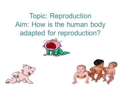 Topic: Reproduction Aim: How is the human body adapted for reproduction?