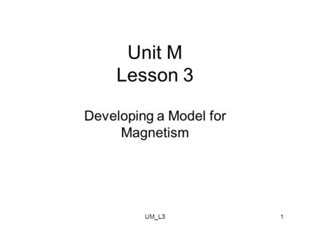 UM_L31 Unit M Lesson 3 Developing a Model for Magnetism.