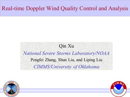 Real-time Doppler Wind Quality Control and Analysis Qin Xu National Severe Storms Laboratory/NOAA Pengfei Zhang, Shun Liu, and Liping Liu CIMMS/University.