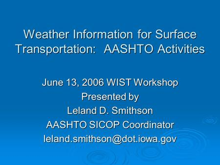 Weather Information for Surface Transportation: AASHTO Activities June 13, 2006 WIST Workshop Presented by Leland D. Smithson AASHTO SICOP Coordinator.