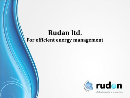 Rudan ltd. For efficient energy management. Our Vision With efficient management and application of new technologies, to become a leading company in the.