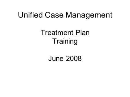 Unified Case Management Treatment Plan Training June 2008.