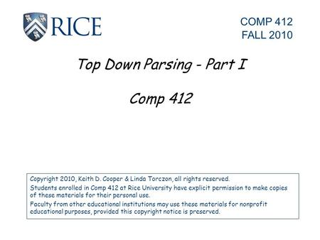 Top Down Parsing - Part I Comp 412 Copyright 2010, Keith D. Cooper & Linda Torczon, all rights reserved. Students enrolled in Comp 412 at Rice University.