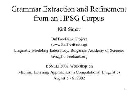 1 Grammar Extraction and Refinement from an HPSG Corpus Kiril Simov BulTreeBank Project (www.BulTreeBank.org) Linguistic Modeling Laboratory, Bulgarian.