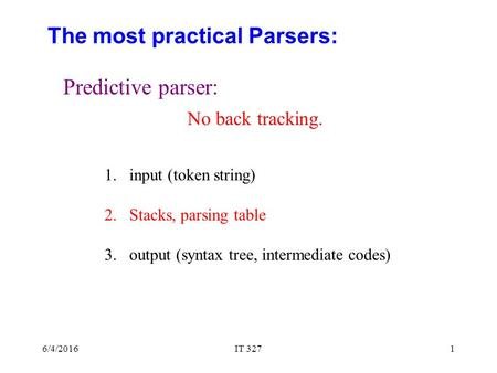 6/4/2016IT 3271 The most practical Parsers: Predictive parser: 1.input (token string) 2.Stacks, parsing table 3.output (syntax tree, intermediate codes)