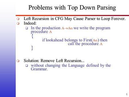 1 Problems with Top Down Parsing  Left Recursion in CFG May Cause Parser to Loop Forever.  Indeed:  In the production A  A  we write the program procedure.
