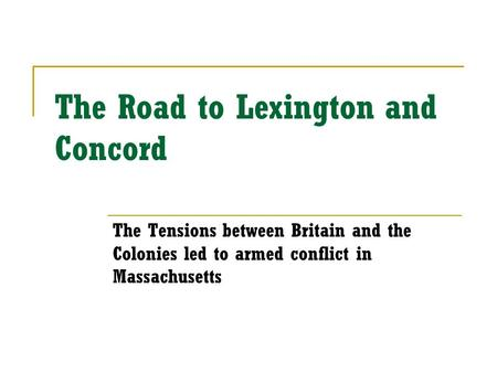 The Road to Lexington and Concord The Tensions between Britain and the Colonies led to armed conflict in Massachusetts.