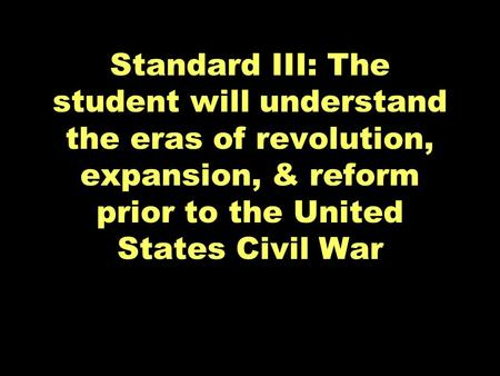 Standard III: The student will understand the eras of revolution, expansion, & reform prior to the United States Civil War.