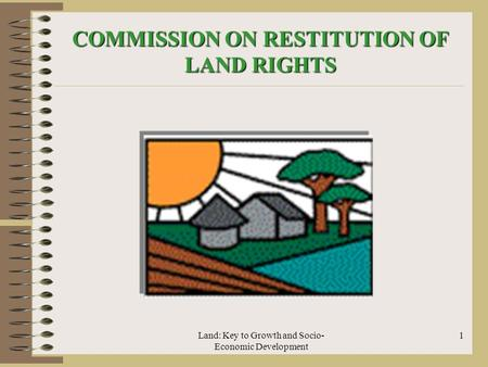 Land: Key to Growth and Socio- Economic Development 1 COMMISSION ON RESTITUTION OF LAND RIGHTS.