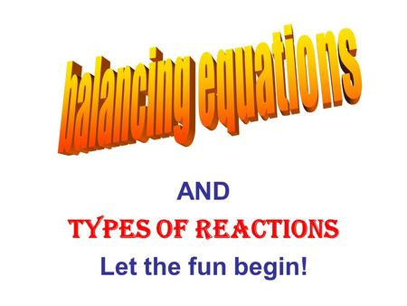 AND Types of Reactions Let the fun begin!. Why do we need to balance equations? To satisfy the Law of Conservation of Mass Which says: Matter cannot be.