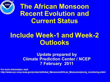 The African Monsoon Recent Evolution and Current Status Include Week-1 and Week-2 Outlooks Update prepared by Climate Prediction Center / NCEP 7 February.