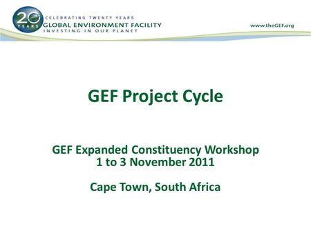 GEF Project Cycle GEF Expanded Constituency Workshop 1 to 3 November 2011 Cape Town, South Africa.