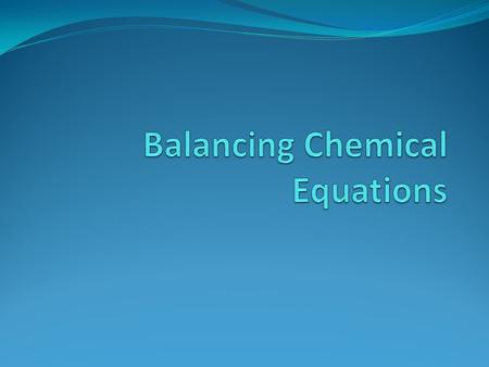 Balancing Chemical Equations To describe a reaction accurately, a chemical equation must show the same number of each type of atom on both sides of the.
