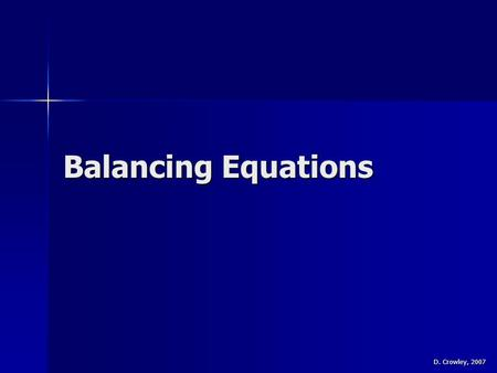 Balancing Equations D. Crowley, 2007. Balancing Equations To be able to balance equations To be able to balance equations.