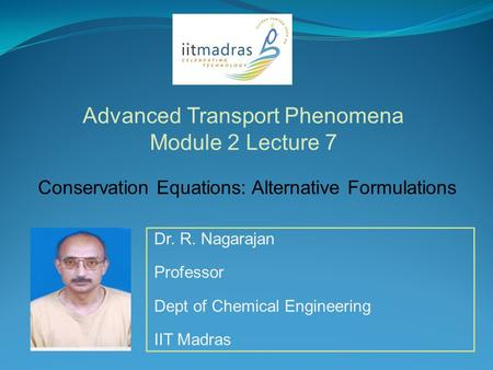 Dr. R. Nagarajan Professor Dept of Chemical Engineering IIT Madras Advanced Transport Phenomena Module 2 Lecture 7 Conservation Equations: Alternative.
