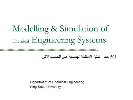 Modelling & Simulation of Chemical Engineering Systems Department of Chemical Engineering King Saud University 501 هعم : تمثيل الأنظمة الهندسية على الحاسب.