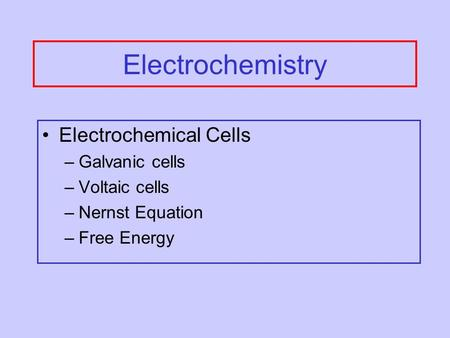 Electrochemistry Electrochemical Cells –Galvanic cells –Voltaic cells –Nernst Equation –Free Energy.
