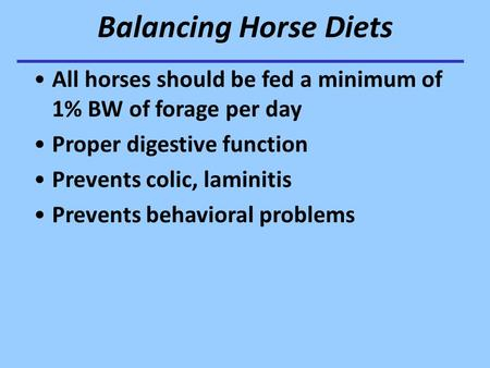 Balancing Horse Diets All horses should be fed a minimum of 1% BW of forage per day Proper digestive function Prevents colic, laminitis Prevents behavioral.
