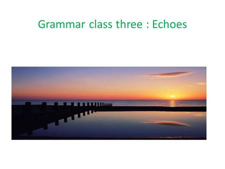Grammar class three : Echoes This is the third, last and shortest of the classes for Grammar week Today we're going to talk about one more thing you.