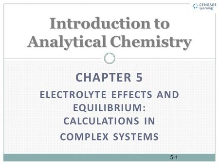 CHAPTER 5 ELECTROLYTE EFFECTS AND EQUILIBRIUM: CALCULATIONS IN COMPLEX SYSTEMS Introduction to Analytical Chemistry 5-1.