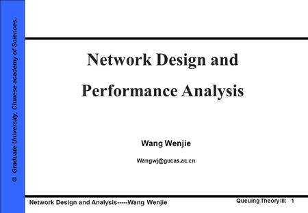 Network Design and Analysis-----Wang Wenjie Queuing Theory III: 1 © Graduate University, Chinese academy of Sciences. Network Design and Performance Analysis.