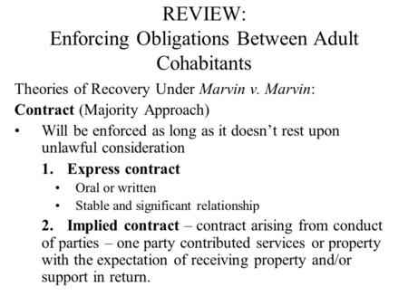 REVIEW: Enforcing Obligations Between Adult Cohabitants Theories of Recovery Under Marvin v. Marvin: Contract (Majority Approach) Will be enforced as long.
