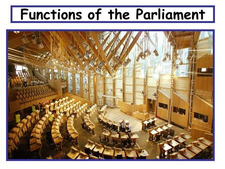 Functions of the Parliament What am I learning today? The five functions of the Scottish Parliament How a law is made An example of a law that was made.
