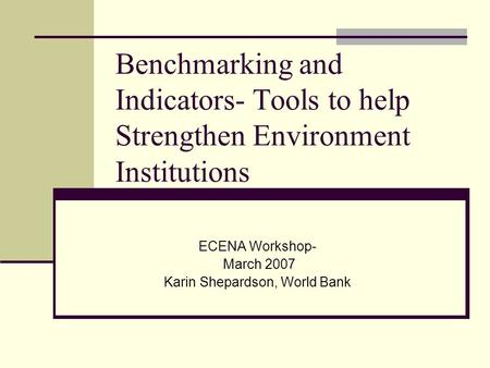 Benchmarking and Indicators- Tools to help Strengthen Environment Institutions ECENA Workshop- March 2007 Karin Shepardson, World Bank.