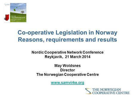 Co-operative Legislation in Norway Reasons, requirements and results Nordic Cooperative Network Conference Reykjavik, 21 March 2014 May Woldsnes Director.