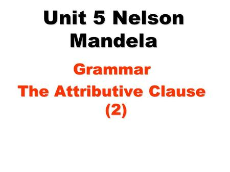 Unit 5 Nelson Mandela Grammar The Attributive Clause (2)