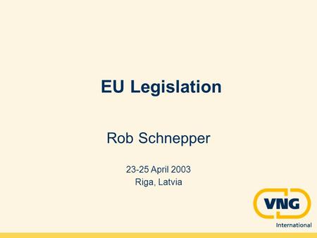EU Legislation Rob Schnepper 23-25 April 2003 Riga, Latvia.