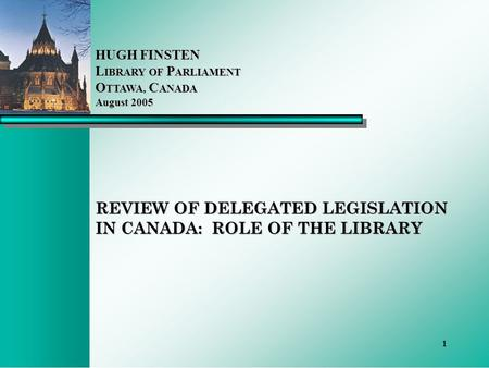 1 REVIEW OF DELEGATED LEGISLATION IN CANADA: ROLE OF THE LIBRARY HUGH FINSTEN L IBRARY OF P ARLIAMENT O TTAWA, C ANADA August 2005.