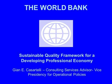 THE WORLD BANK Sustainable Quality Framework for a Developing Professional Economy Gian E. Casartelli – Consulting Services Advisor- Vice Presidency for.