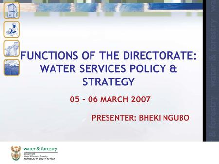 FUNCTIONS OF THE DIRECTORATE: WATER SERVICES POLICY & STRATEGY 05 - 06 MARCH 2007 PRESENTER: BHEKI NGUBO.