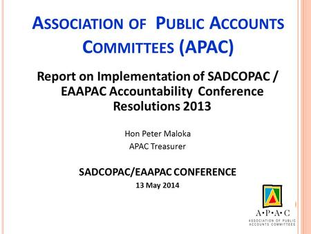 A SSOCIATION OF P UBLIC A CCOUNTS C OMMITTEES (APAC) Report on Implementation of SADCOPAC / EAAPAC Accountability Conference Resolutions 2013 Hon Peter.