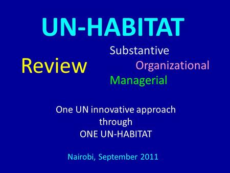 UN-HABITAT Substantive Organizational Managerial Review Nairobi, September 2011 One UN innovative approach through ONE UN-HABITAT.