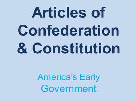 Articles of Confederation & Constitution America's Early Government.