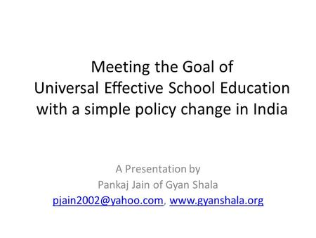 Meeting the Goal of Universal Effective School Education with a simple policy change in India A Presentation by Pankaj Jain of Gyan Shala