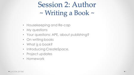 Session 2: Author ~ Writing a Book ~ Housekeeping and Re-cap My questions Your questions: APE, about publishing? On writing books What is a book? Introducing.