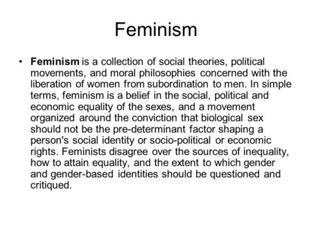Feminism Feminism is a collection of social theories, political movements, and moral philosophies concerned with the liberation of women from subordination.