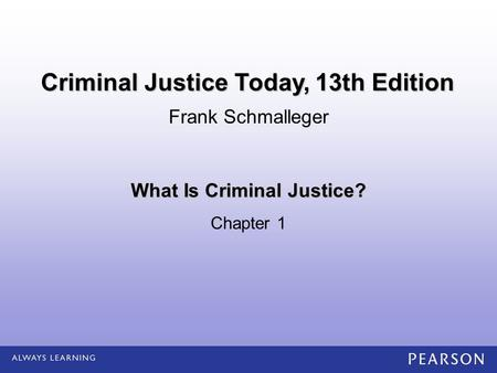 What Is Criminal Justice? Chapter 1 Frank Schmalleger Criminal Justice Today, 13th Edition.