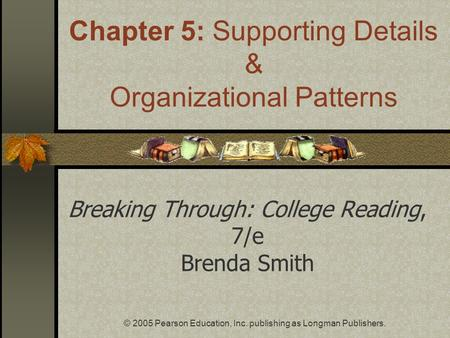© 2005 Pearson Education, Inc. publishing as Longman Publishers. Breaking Through: College Reading, 7/e Brenda Smith Chapter 5: Supporting Details & Organizational.