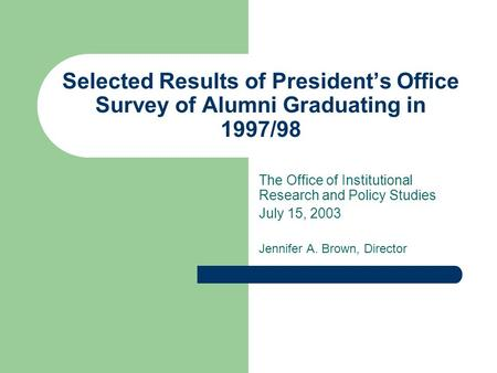 Selected Results of President's Office Survey of Alumni Graduating in 1997/98 The Office of Institutional Research and Policy Studies July 15, 2003 Jennifer.